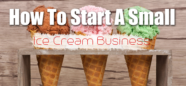 How To Start a Small Ice Cream Business