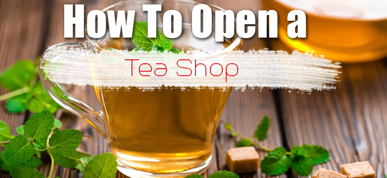How to Start a Tea Shop Business